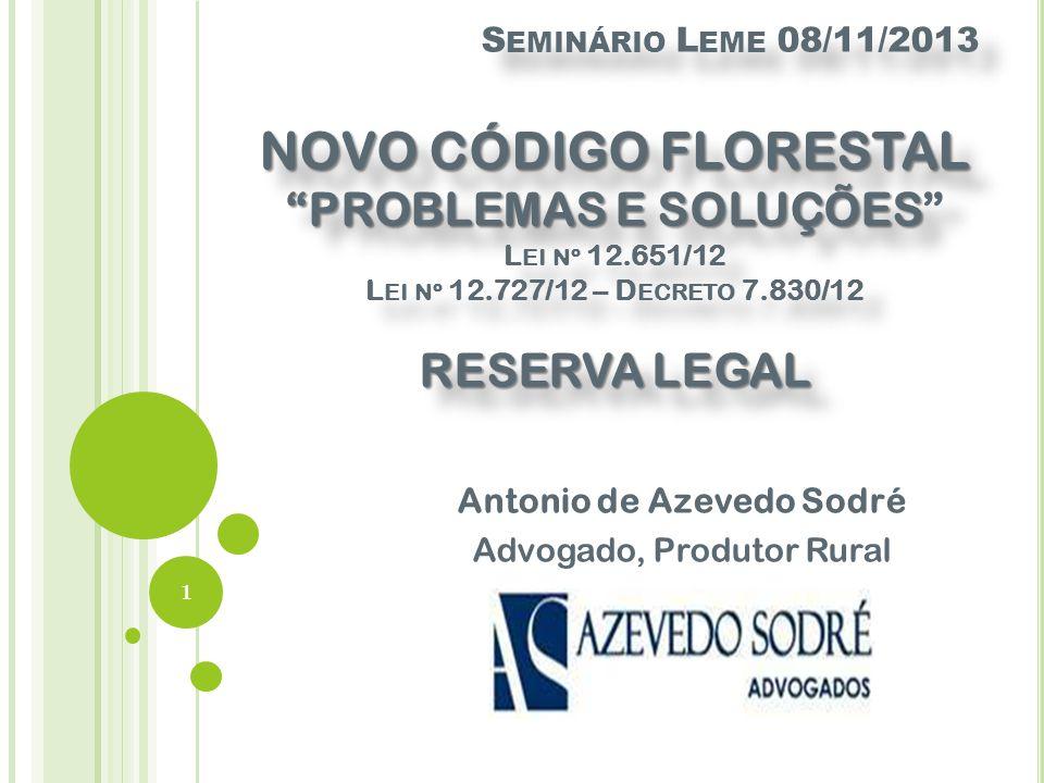NOVO CÓDIGO FLORESTAL PROBLEMAS E SOLUÇÕES RESERVA LEGAL S EMINÁRIO L EME 08/11/2013 NOVO CÓDIGO FLORESTAL PROBLEMAS E SOLUÇÕES L EI Nº 12.651/12 L EI Nº 12.727/12 – D ECRETO 7.830/12 RESERVA LEGAL Antonio de Azevedo Sodré Advogado, Produtor Rural 1