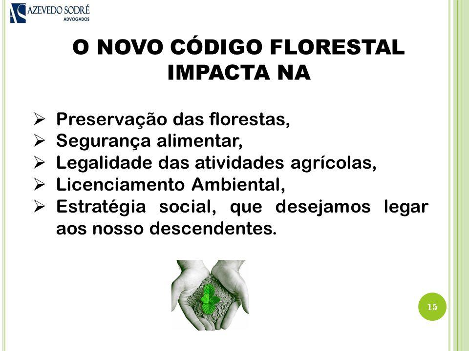 O NOVO CÓDIGO FLORESTAL IMPACTA NA 15  Preservação das florestas,  Segurança alimentar,  Legalidade das atividades agrícolas,  Licenciamento Ambiental,  Estratégia social, que desejamos legar aos nosso descendentes.