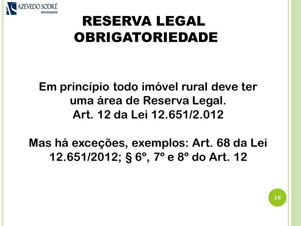 RESERVA LEGAL OBRIGATORIEDADE 18 Em princípio todo imóvel rural deve ter uma área de Reserva Legal.