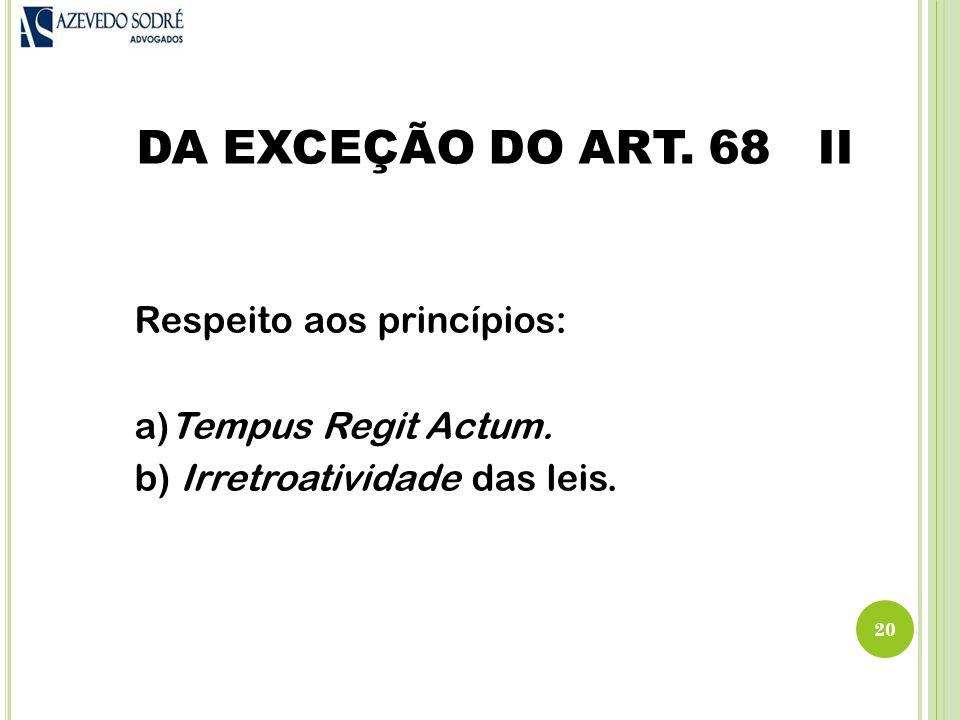 DA EXCEÇÃO DO ART.68 II Respeito aos princípios: a)Tempus Regit Actum.