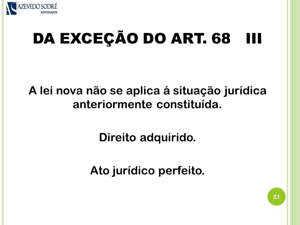 DA EXCEÇÃO DO ART.68 III A lei nova não se aplica á situação jurídica anteriormente constituída.