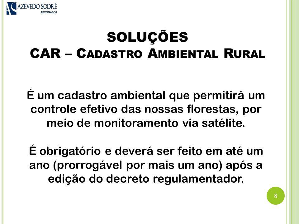 SOLUÇÕES CAR – C ADASTRO A MBIENTAL R URAL 8 É um cadastro ambiental que permitirá um controle efetivo das nossas florestas, por meio de monitoramento via satélite.