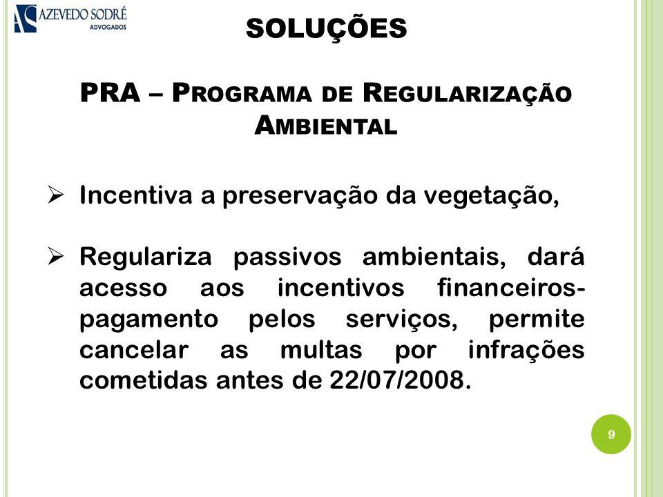 SOLUÇÕES PRA – P ROGRAMA DE R EGULARIZAÇÃO A MBIENTAL 9  Incentiva a preservação da vegetação,  Regulariza passivos ambientais, dará acesso aos incentivos financeiros- pagamento pelos serviços, permite cancelar as multas por infrações cometidas antes de 22/07/2008.