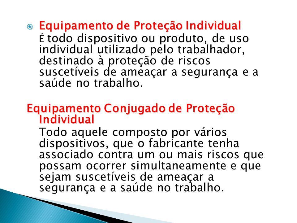  Equipamento de Proteção Individual É todo dispositivo ou produto, de uso individual utilizado pelo trabalhador, destinado à proteção de riscos suscetíveis de ameaçar a segurança e a saúde no trabalho.