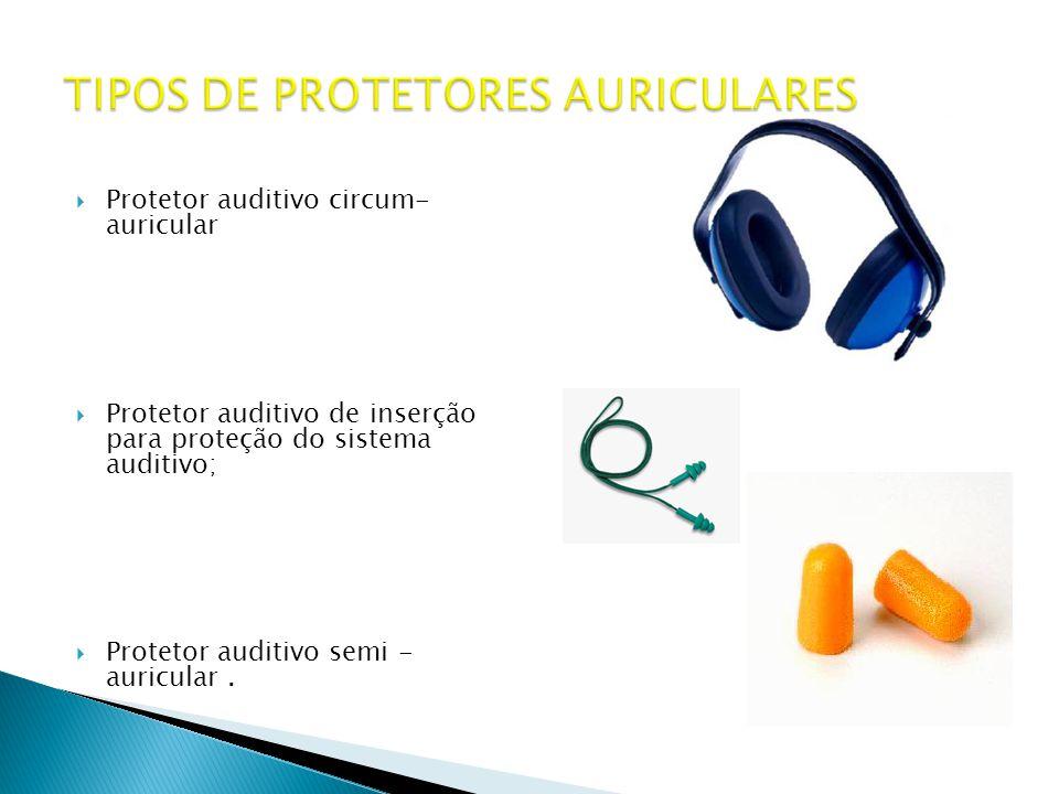  Protetor auditivo circum- auricular  Protetor auditivo de inserção para proteção do sistema auditivo;  Protetor auditivo semi - auricular.