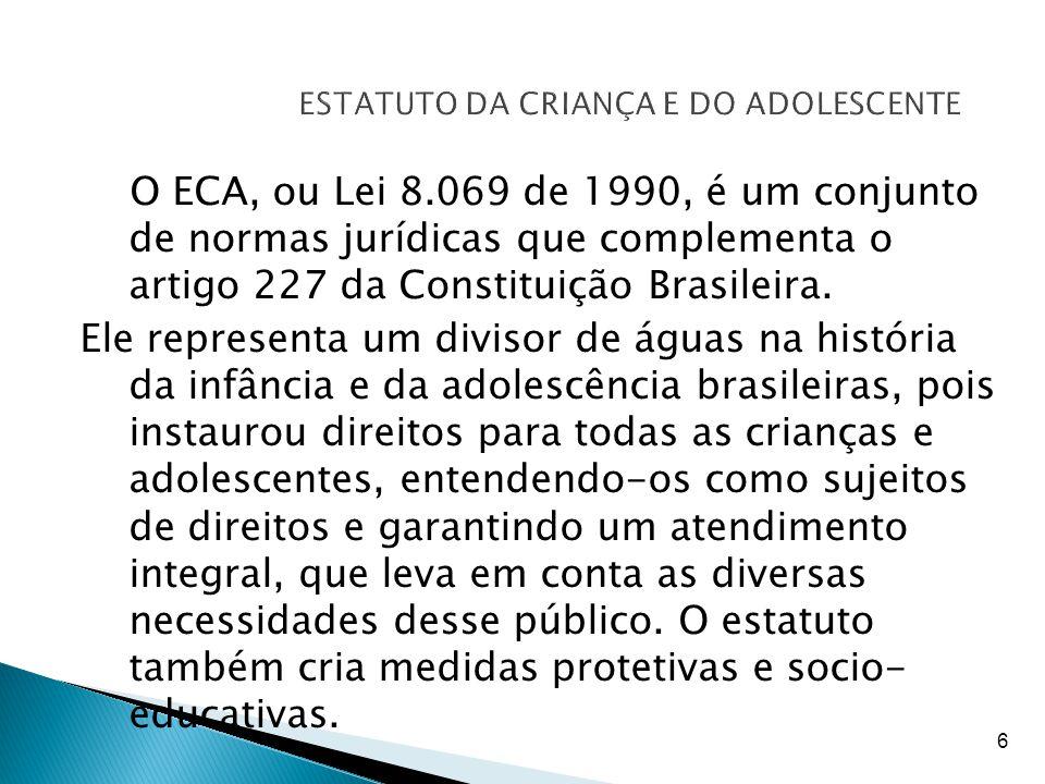 6 ESTATUTO DA CRIANÇA E DO ADOLESCENTE O ECA, ou Lei 8.069 de 1990, é um conjunto de normas jurídicas que complementa o artigo 227 da Constituição Bra
