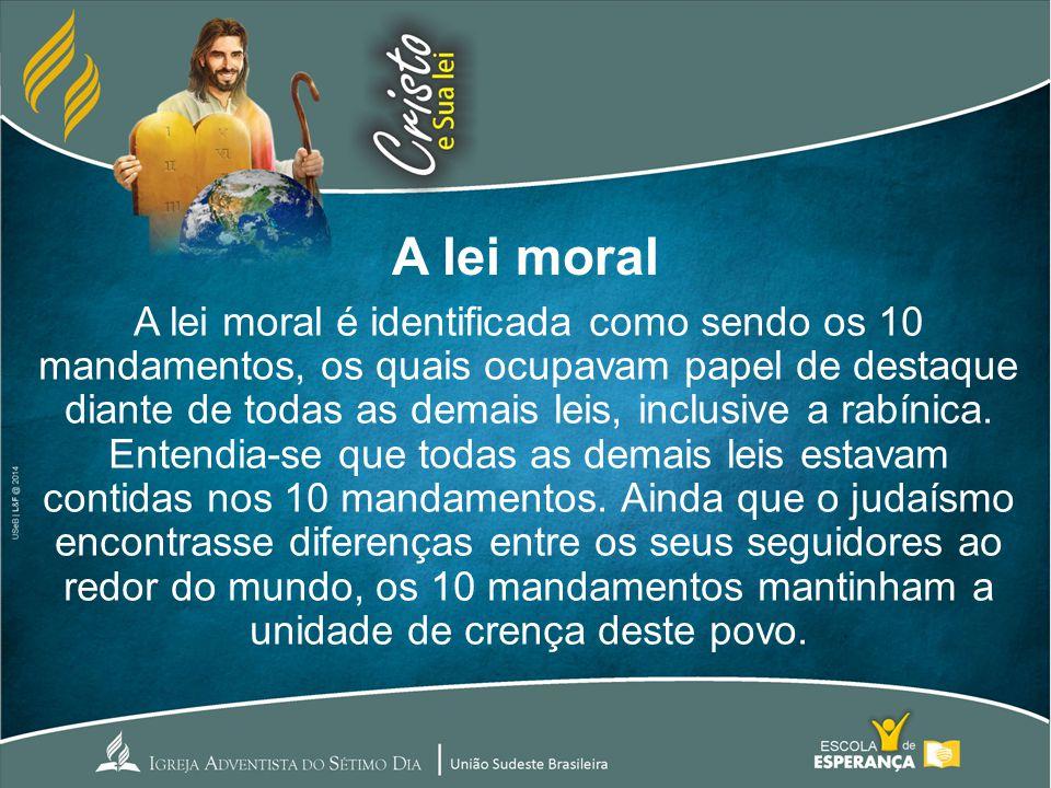 A lei moral A lei moral é identificada como sendo os 10 mandamentos, os quais ocupavam papel de destaque diante de todas as demais leis, inclusive a r