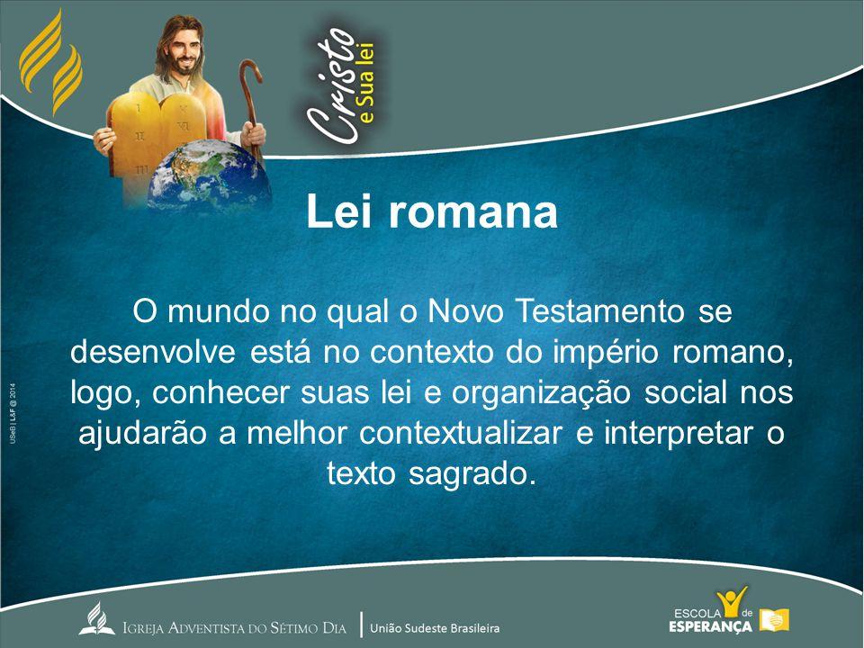 Lei romana O mundo no qual o Novo Testamento se desenvolve está no contexto do império romano, logo, conhecer suas lei e organização social nos ajudar