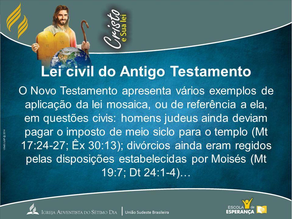 Lei civil do Antigo Testamento O Novo Testamento apresenta vários exemplos de aplicação da lei mosaica, ou de referência a ela, em questões civis: hom