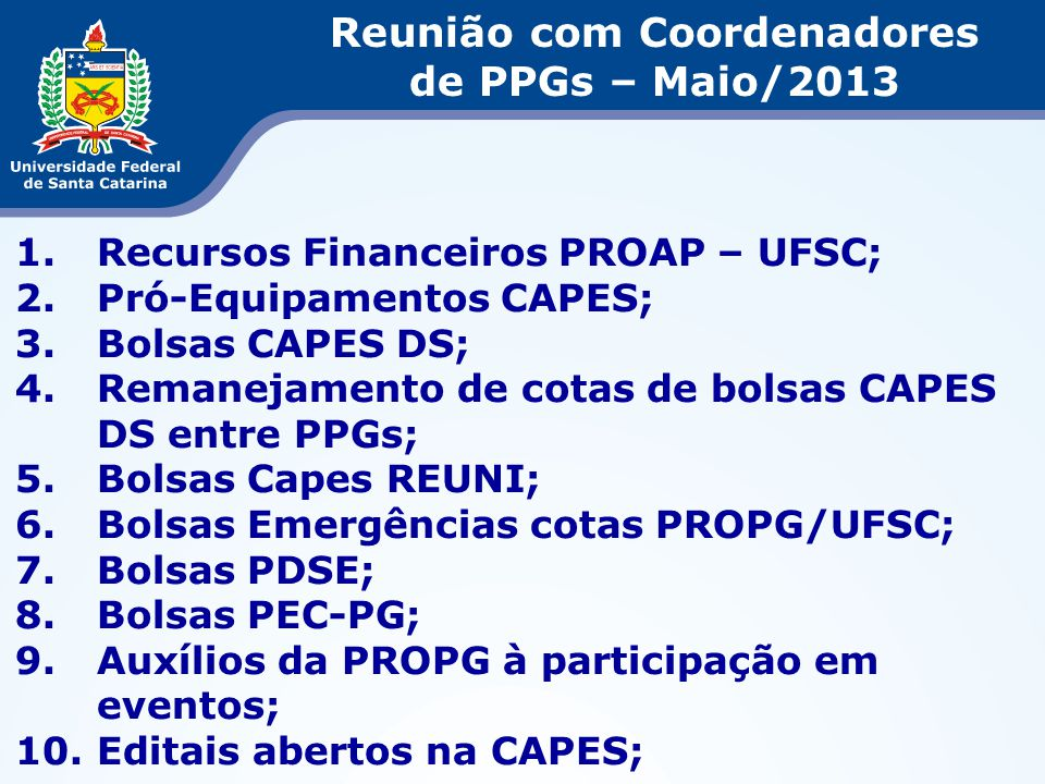 1.Recursos Financeiros PROAP – UFSC; 2.Pró-Equipamentos CAPES; 3.Bolsas CAPES DS; 4.Remanejamento de cotas de bolsas CAPES DS entre PPGs; 5.Bolsas Cap