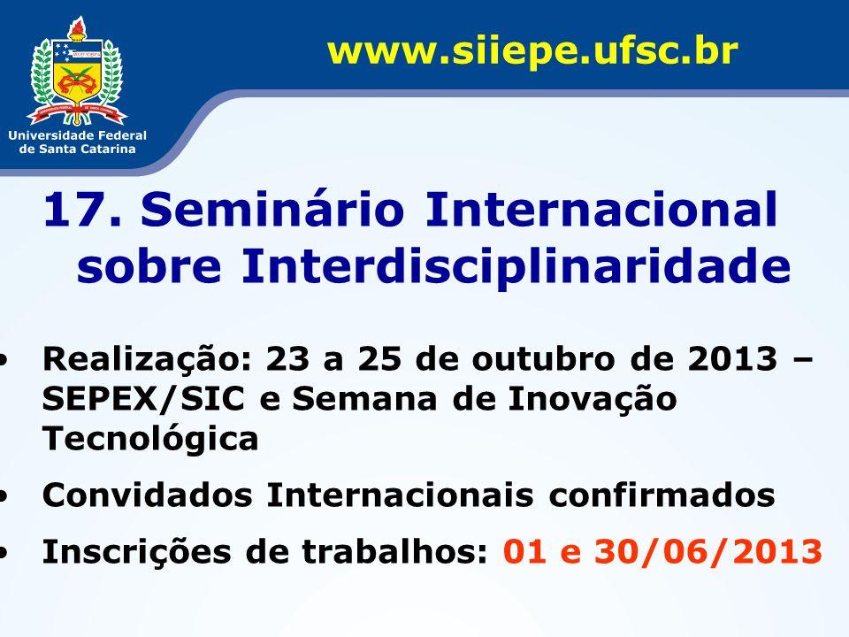 17. Seminário Internacional sobre Interdisciplinaridade •Realização: 23 a 25 de outubro de 2013 – SEPEX/SIC e Semana de Inovação Tecnológica •Convidad
