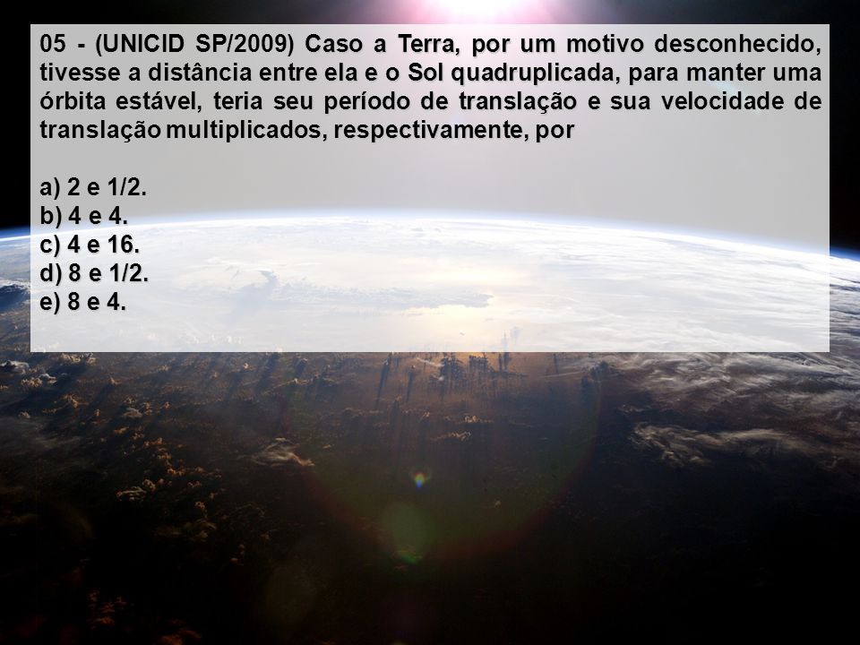 Caso a Terra, por um motivo desconhecido, tivesse a distância entre ela e o Sol quadruplicada, para manter uma órbita estável, teria seu período de tr
