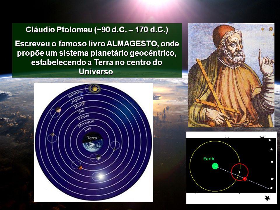 Cláudio Ptolomeu (~90 d.C. – 170 d.C.) Escreveu o famoso livro ALMAGESTO, onde propõe um sistema planetário geocêntrico, estabelecendo a Terra no cent