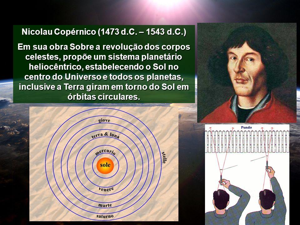 Nicolau Copérnico (1473 d.C. – 1543 d.C.) Em sua obra Sobre a revolução dos corpos celestes, propõe um sistema planetário heliocêntrico, estabelecendo