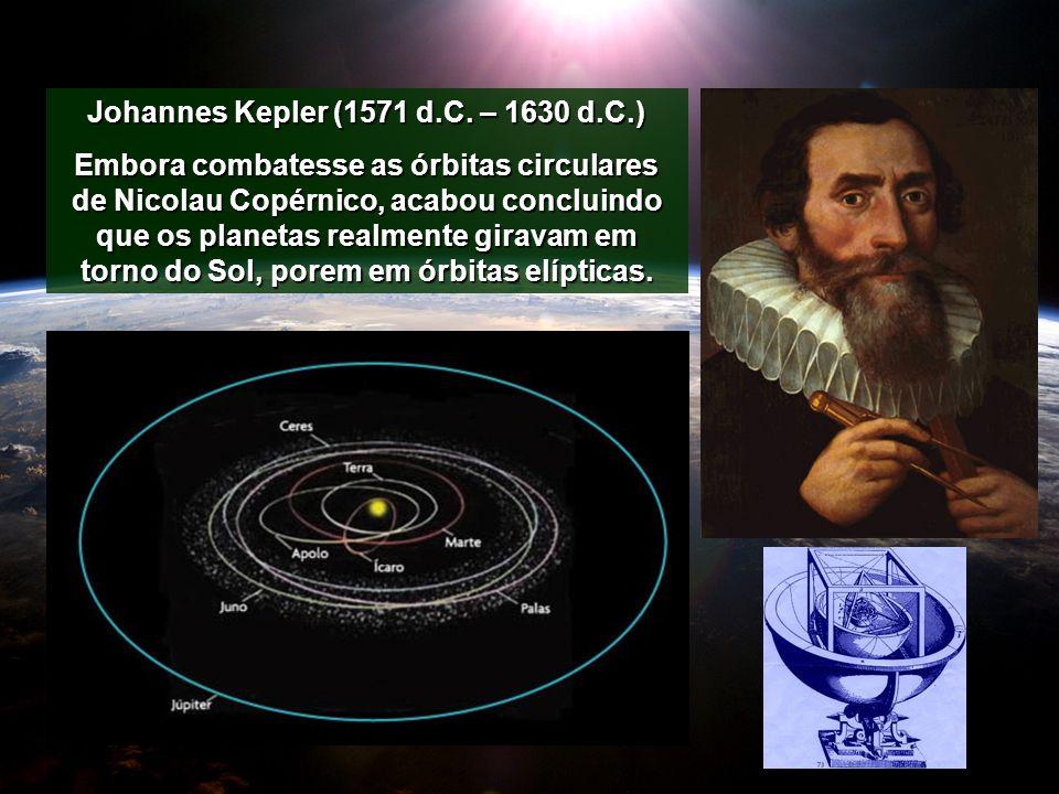 Johannes Kepler (1571 d.C. – 1630 d.C.) Embora combatesse as órbitas circulares de Nicolau Copérnico, acabou concluindo que os planetas realmente gira