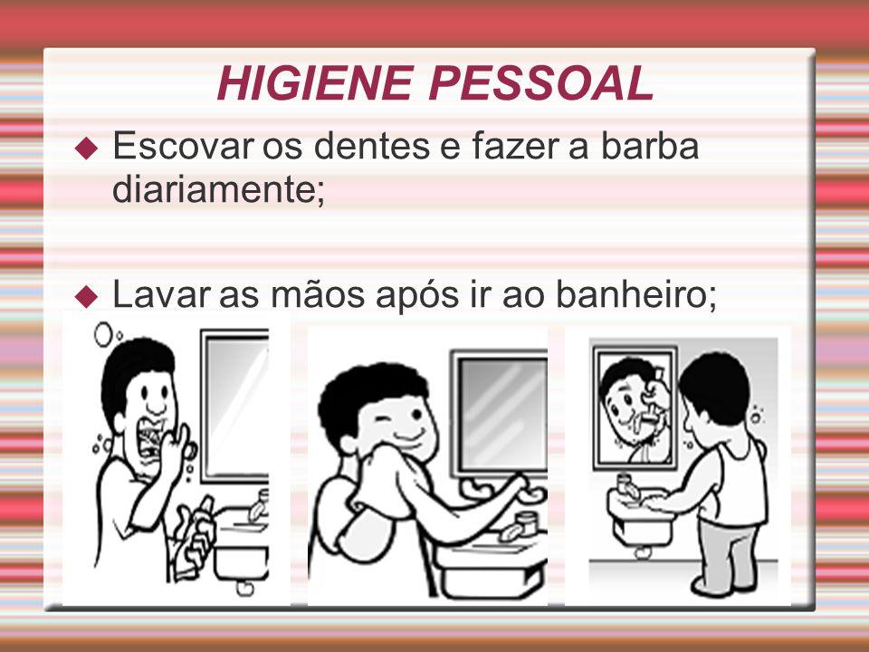 HIGIENE PESSOAL  Escovar os dentes e fazer a barba diariamente;  Lavar as mãos após ir ao banheiro;