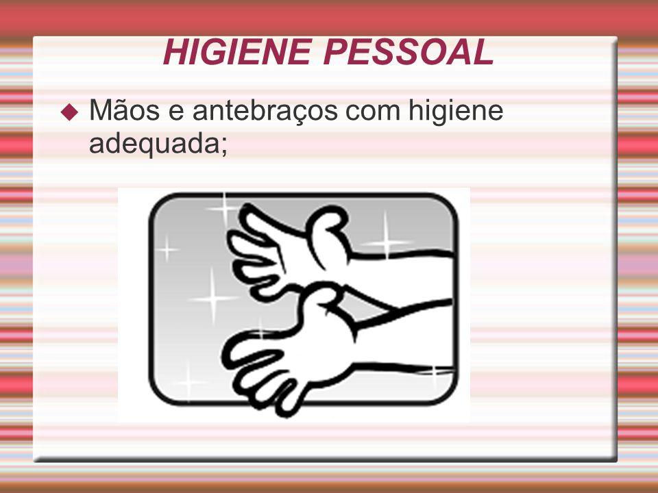 HIGIENE PESSOAL  Mãos e antebraços com higiene adequada;