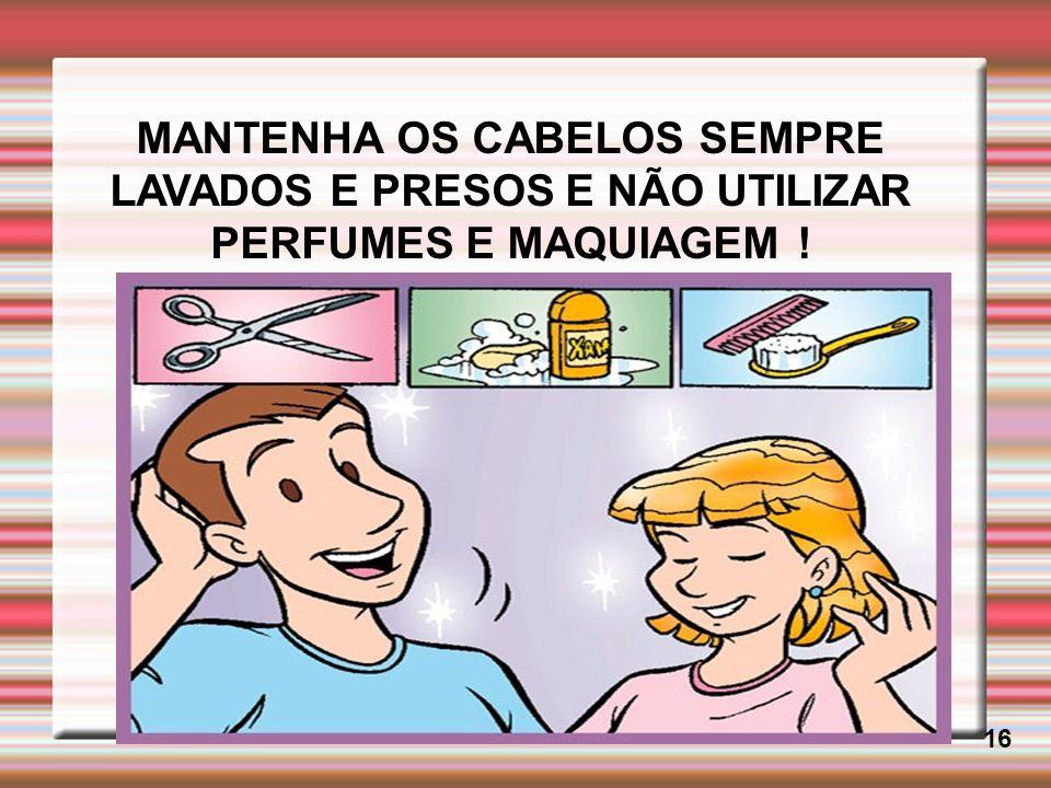 MANTENHA OS CABELOS SEMPRE LAVADOS E PRESOS E NÃO UTILIZAR PERFUMES E MAQUIAGEM ! 16