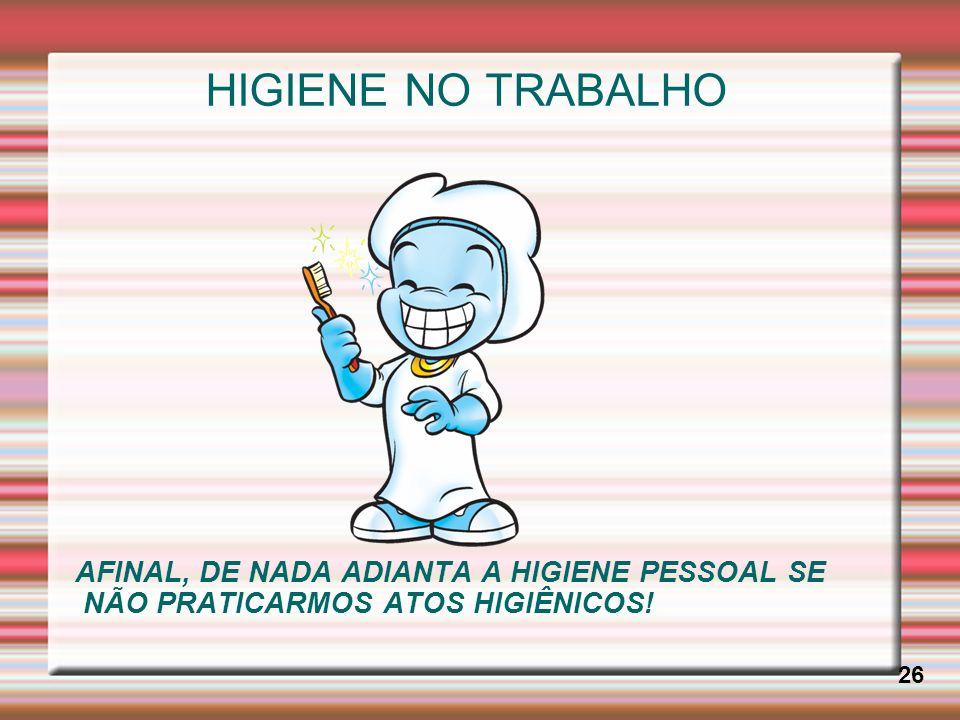 HIGIENE NO TRABALHO 26 AFINAL, DE NADA ADIANTA A HIGIENE PESSOAL SE NÃO PRATICARMOS ATOS HIGIÊNICOS!