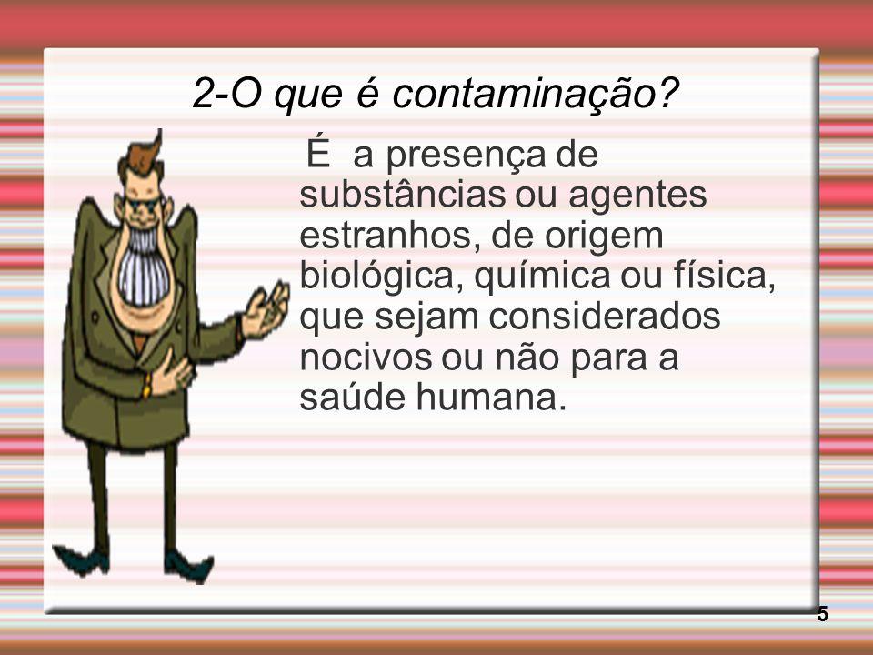 2-O que é contaminação? 5 É a presença de substâncias ou agentes estranhos, de origem biológica, química ou física, que sejam considerados nocivos ou