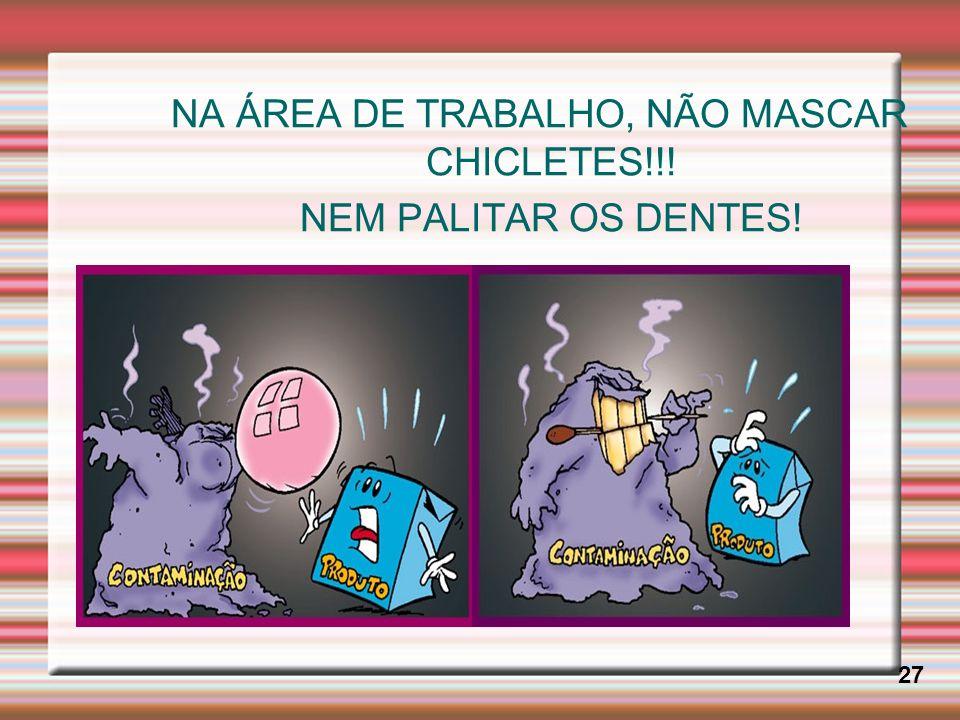 NA ÁREA DE TRABALHO, NÃO MASCAR CHICLETES!!! NEM PALITAR OS DENTES! 27