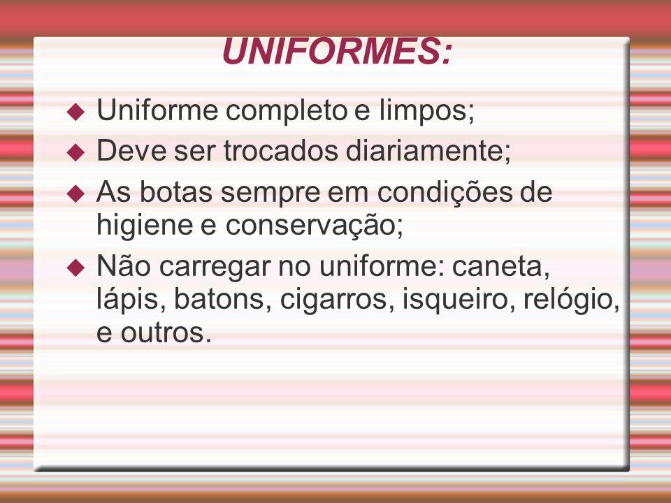UNIFORMES:  Uniforme completo e limpos;  Deve ser trocados diariamente;  As botas sempre em condições de higiene e conservação;  Não carregar no u