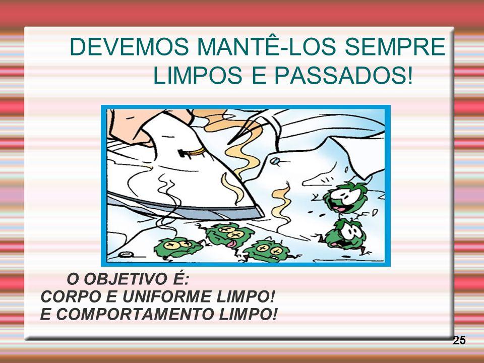 DEVEMOS MANTÊ-LOS SEMPRE LIMPOS E PASSADOS! 25 O OBJETIVO É: CORPO E UNIFORME LIMPO! E COMPORTAMENTO LIMPO!