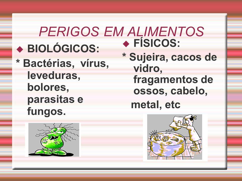 PERIGOS EM ALIMENTOS  BIOLÓGICOS: * Bactérias, vírus, leveduras, bolores, parasitas e fungos.  FÍSICOS: * Sujeira, cacos de vidro, fragamentos de os