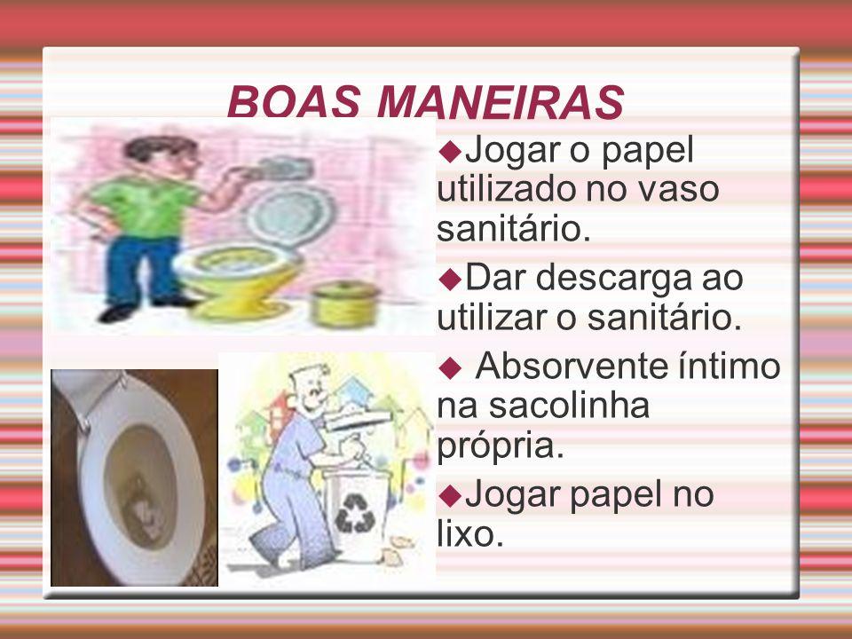 BOAS MANEIRAS  Jogar o papel utilizado no vaso sanitário.  Dar descarga ao utilizar o sanitário.  Absorvente íntimo na sacolinha própria.  Jogar p