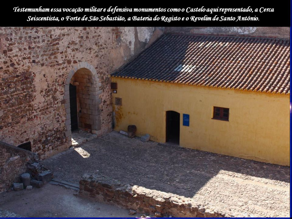 Testemunham essa vocação militar e defensiva monumentos como o Castelo aqui representado, a Cerca Seiscentista, o Forte de São Sebastião, a Bateria do Registo e o Revelim de Santo António.