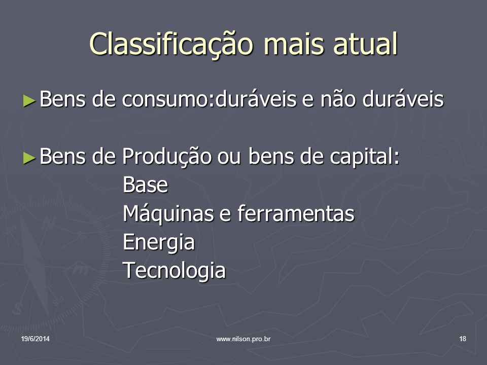 Classificação mais atual ► Bens de consumo:duráveis e não duráveis ► Bens de Produção ou bens de capital: Base Base Máquinas e ferramentas Máquinas e ferramentas Energia Energia Tecnologia Tecnologia 19/6/201418www.nilson.pro.br
