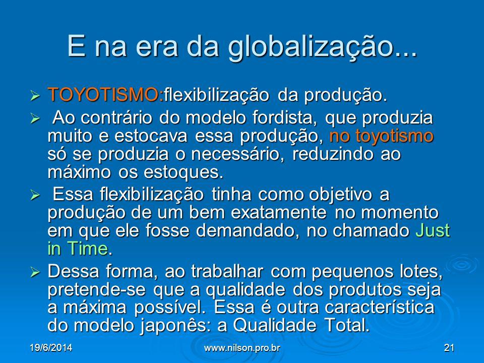 E na era da globalização...  TOYOTISMO:flexibilização da produção.  Ao contrário do modelo fordista, que produzia muito e estocava essa produção, no