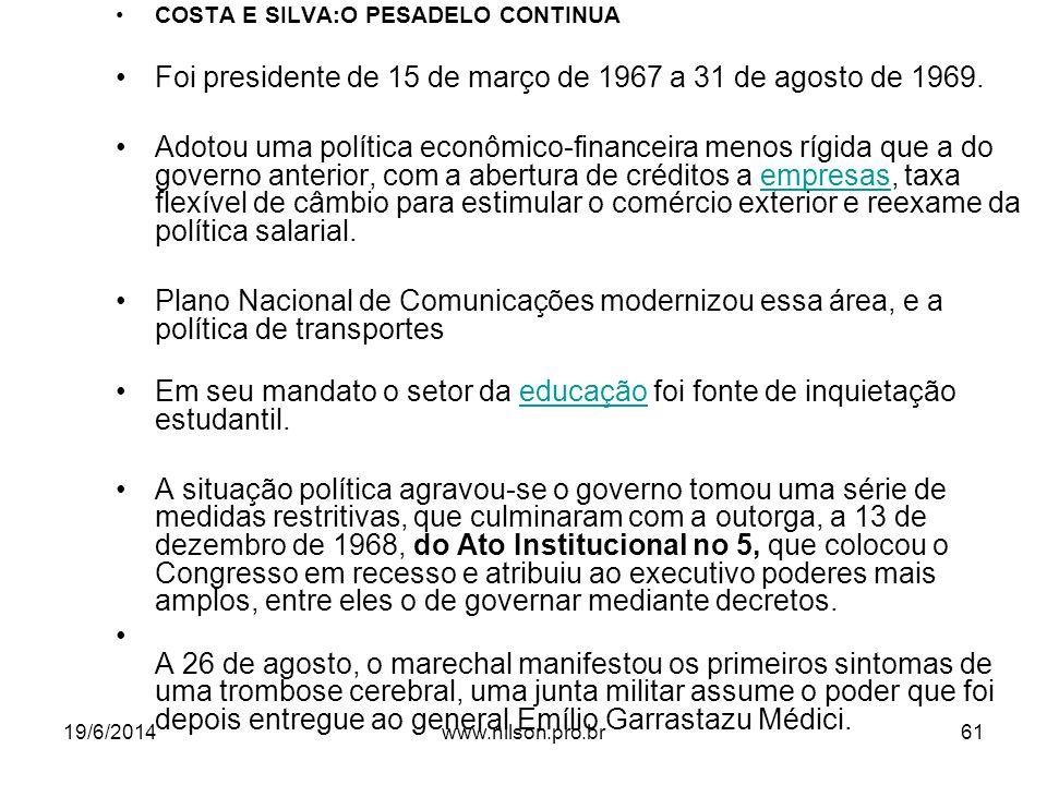 •COSTA E SILVA:O PESADELO CONTINUA •Foi presidente de 15 de março de 1967 a 31 de agosto de 1969. •Adotou uma política econômico-financeira menos rígi