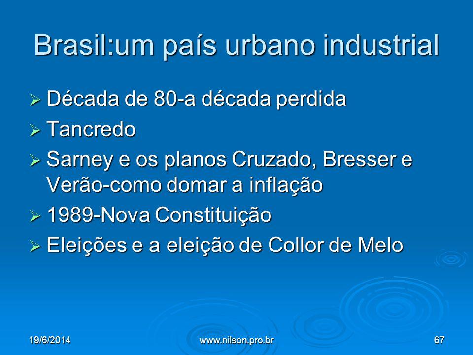 Brasil:um país urbano industrial  Década de 80-a década perdida  Tancredo  Sarney e os planos Cruzado, Bresser e Verão-como domar a inflação  1989-Nova Constituição  Eleições e a eleição de Collor de Melo 19/6/201467www.nilson.pro.br