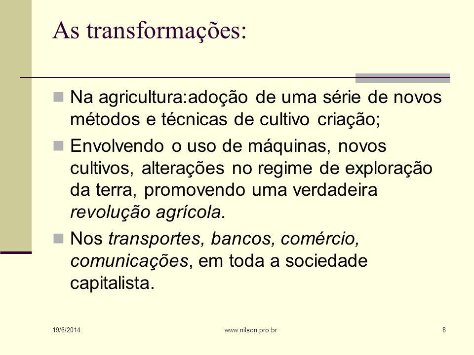 As transformações:  Na agricultura:adoção de uma série de novos métodos e técnicas de cultivo criação;  Envolvendo o uso de máquinas, novos cultivos, alterações no regime de exploração da terra, promovendo uma verdadeira revolução agrícola.