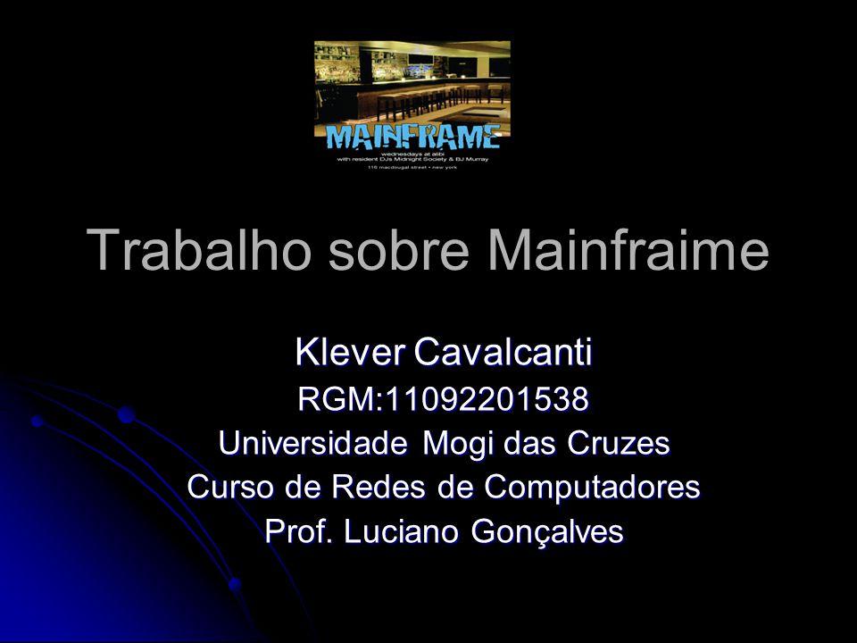 Trabalho sobre Mainfraime Klever Cavalcanti RGM:11092201538 Universidade Mogi das Cruzes Curso de Redes de Computadores Prof. Luciano Gonçalves
