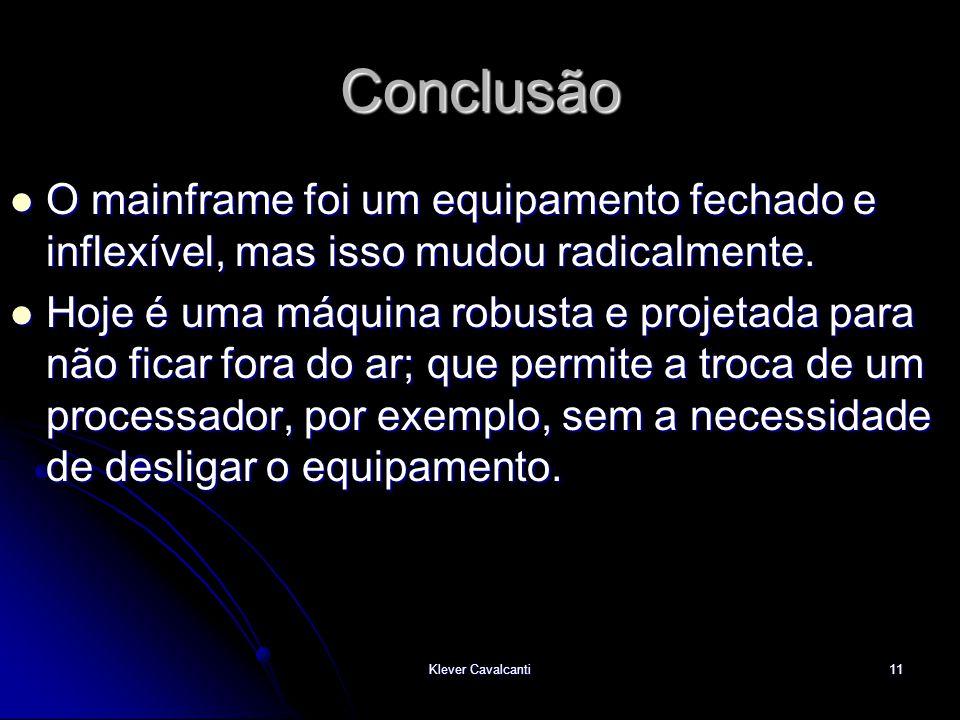 Klever Cavalcanti11 Conclusão  O mainframe foi um equipamento fechado e inflexível, mas isso mudou radicalmente.  Hoje é uma máquina robusta e proje