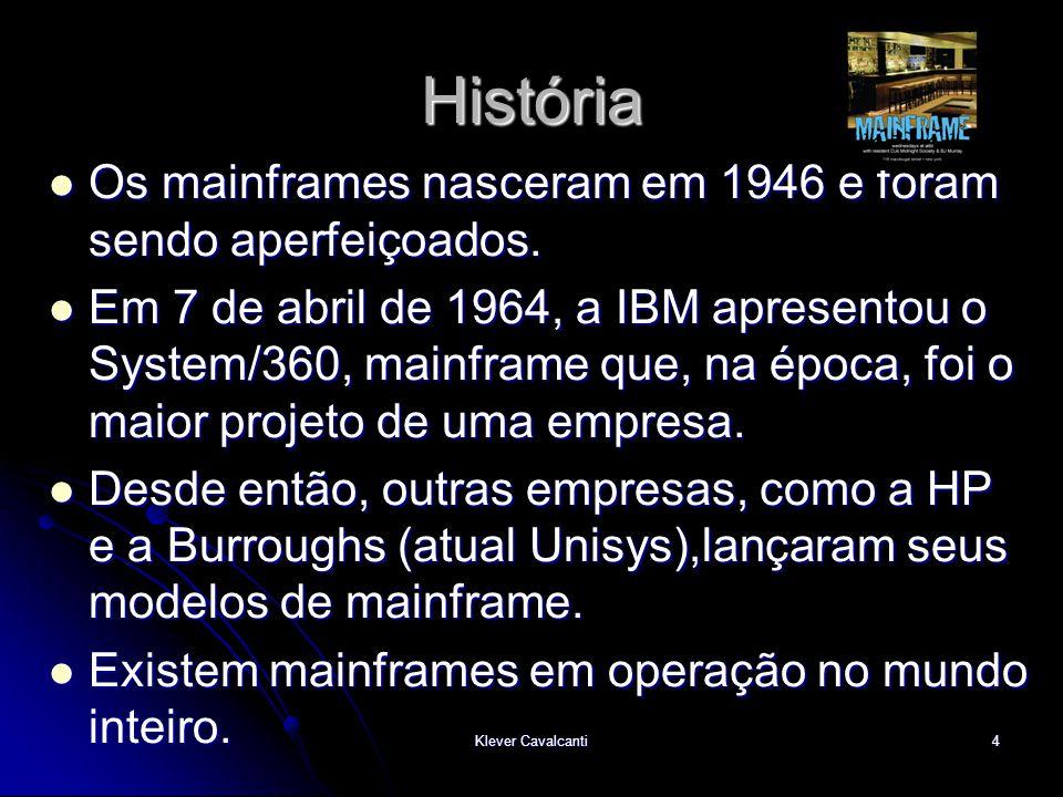 Klever Cavalcanti4 História  Os mainframes nasceram em 1946 e foram sendo aperfeiçoados.  Em 7 de abril de 1964, a IBM apresentou o System/360, main