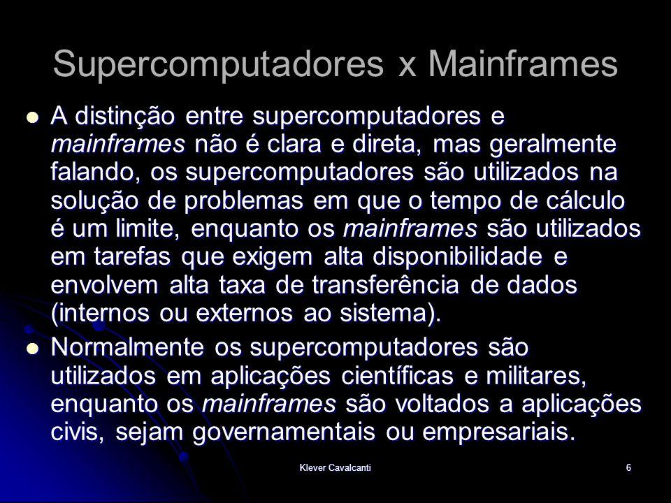 Klever Cavalcanti6 Supercomputadores x Mainframes  A distinção entre supercomputadores e mainframes não é clara e direta, mas geralmente falando, os