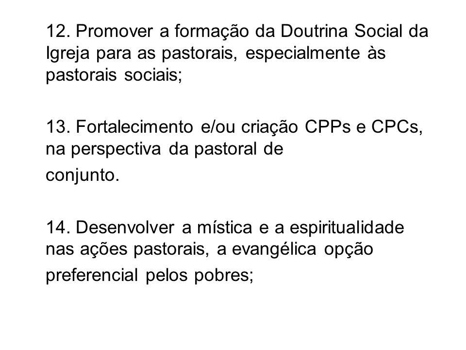 12. Promover a formação da Doutrina Social da Igreja para as pastorais, especialmente às pastorais sociais; 13. Fortalecimento e/ou criação CPPs e CPC