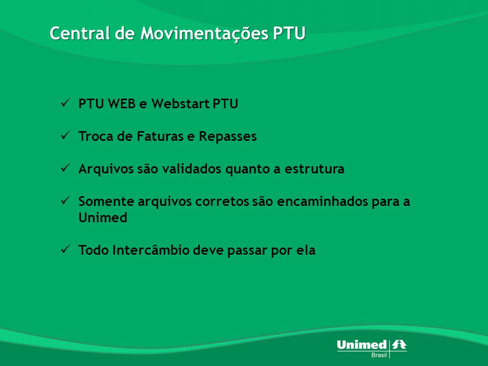 Central de Movimentações PTU  PTU WEB e Webstart PTU  Troca de Faturas e Repasses  Arquivos são validados quanto a estrutura  Somente arquivos corretos são encaminhados para a Unimed  Todo Intercâmbio deve passar por ela
