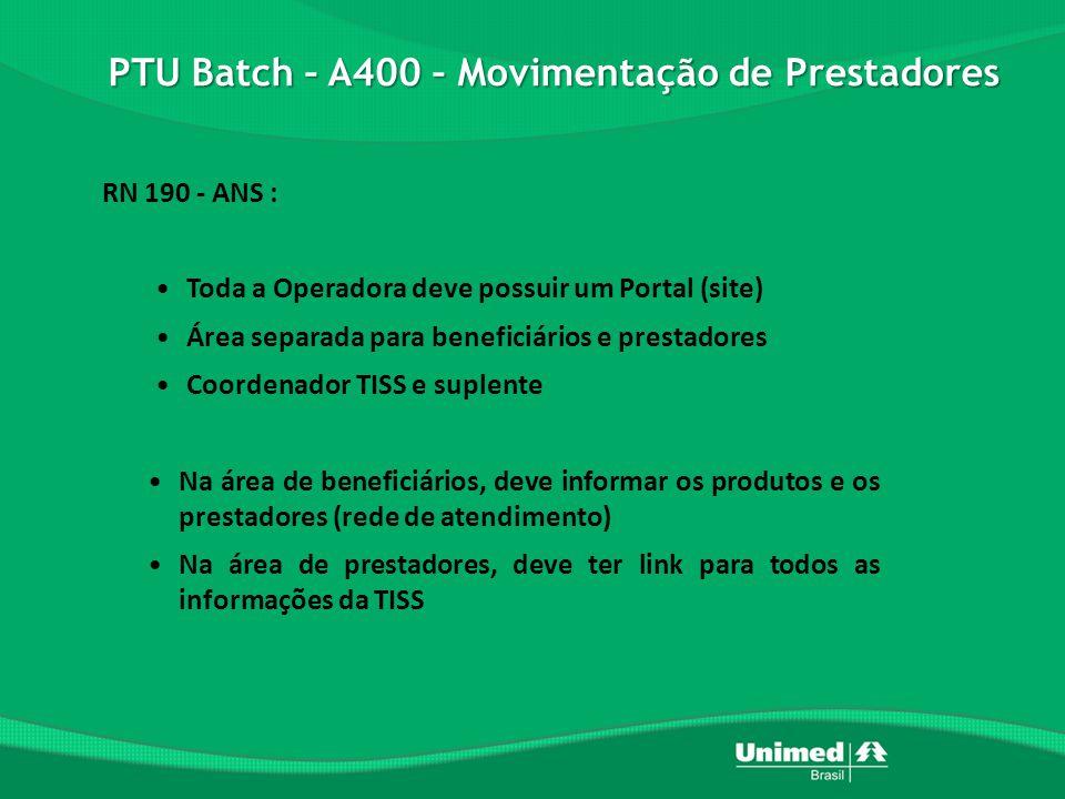 PTU Batch – A400 – Movimentação de Prestadores RN 190 - ANS : •Toda a Operadora deve possuir um Portal (site) •Área separada para beneficiários e prestadores •Coordenador TISS e suplente •Na área de beneficiários, deve informar os produtos e os prestadores (rede de atendimento) •Na área de prestadores, deve ter link para todos as informações da TISS