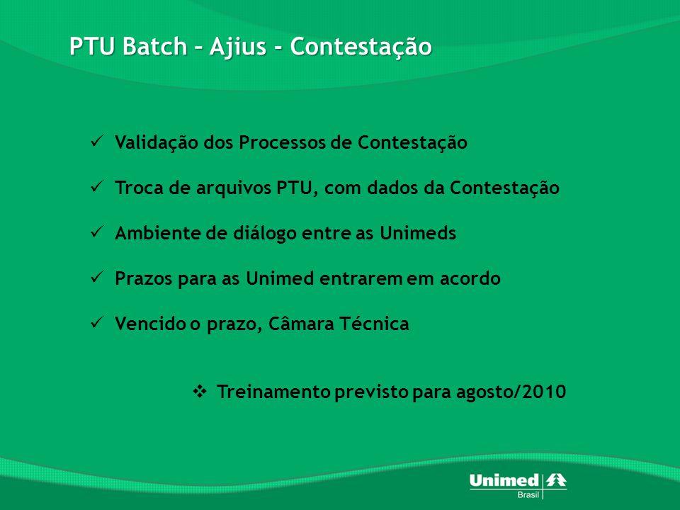 PTU Batch – Ajius - Contestação  Validação dos Processos de Contestação  Troca de arquivos PTU, com dados da Contestação  Ambiente de diálogo entre as Unimeds  Prazos para as Unimed entrarem em acordo  Vencido o prazo, Câmara Técnica  Treinamento previsto para agosto/2010