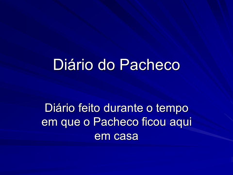Diário do Pacheco Diário feito durante o tempo em que o Pacheco ficou aqui em casa