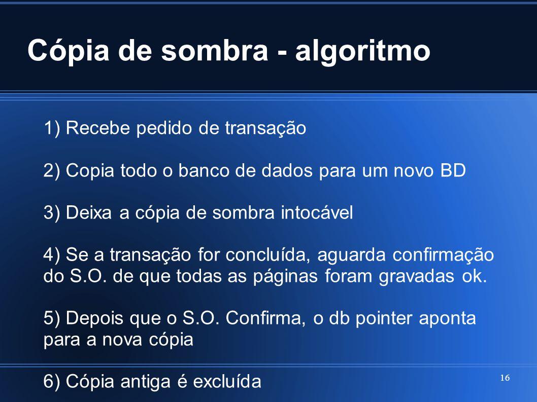Cópia de sombra - algoritmo 16 1) Recebe pedido de transação 2) Copia todo o banco de dados para um novo BD 3) Deixa a cópia de sombra intocável 4) Se