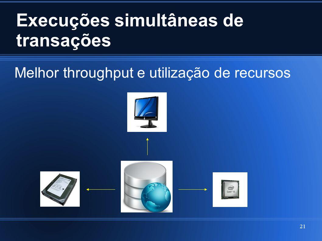 Execuções simultâneas de transações 21 Melhor throughput e utilização de recursos