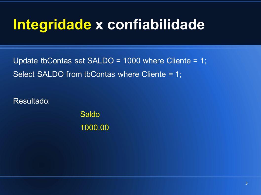 Integridade x confiabilidade Update tbContas set SALDO = 1000 where Cliente = 1; Select SALDO from tbContas where Cliente = 1; Resultado: Saldo 1000.0