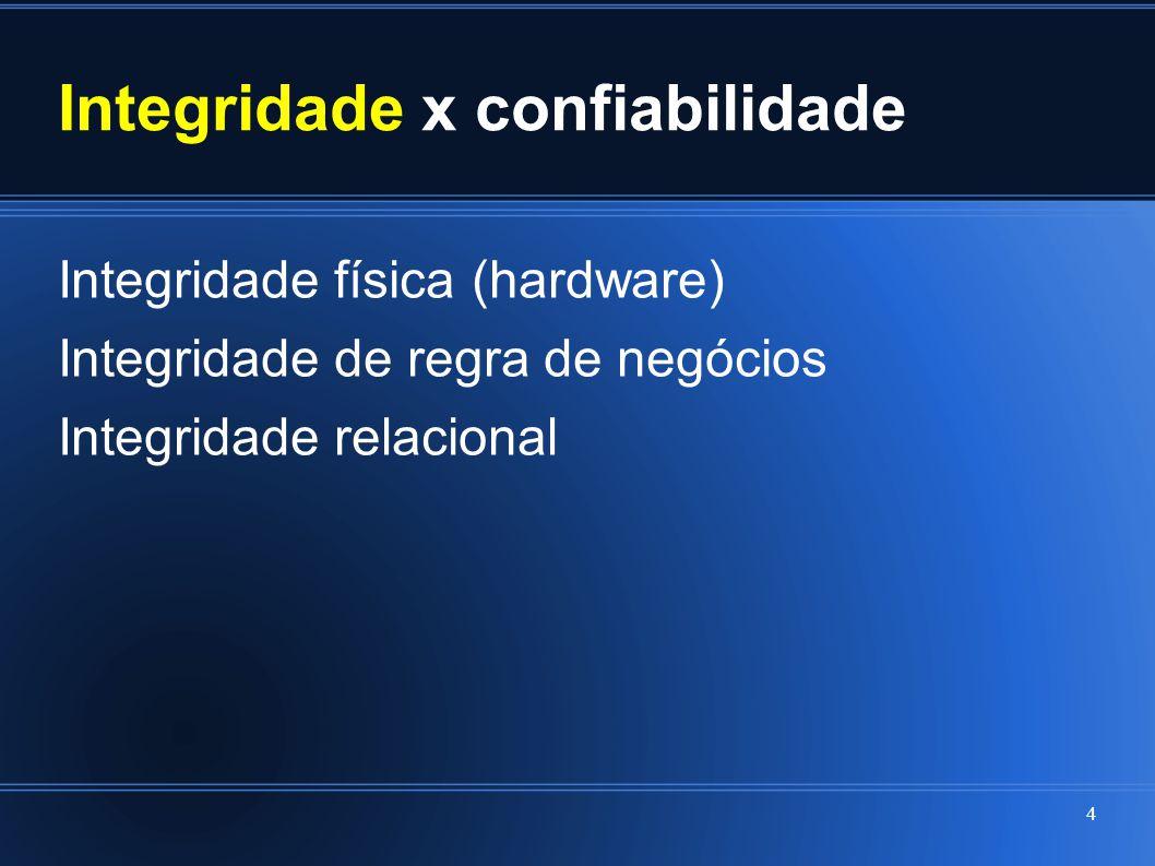 Integridade x confiabilidade Integridade física (hardware) Integridade de regra de negócios Integridade relacional 4