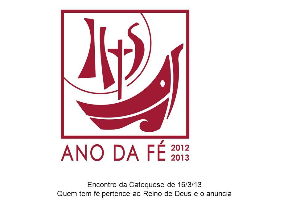 Encontro da Catequese de 16/3/13 Quem tem fé pertence ao Reino de Deus e o anuncia
