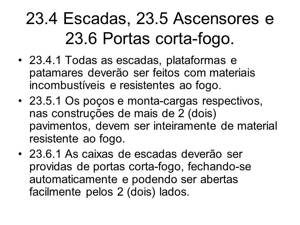 23.4 Escadas, 23.5 Ascensores e 23.6 Portas corta-fogo. •23.4.1 Todas as escadas, plataformas e patamares deverão ser feitos com materiais incombustív